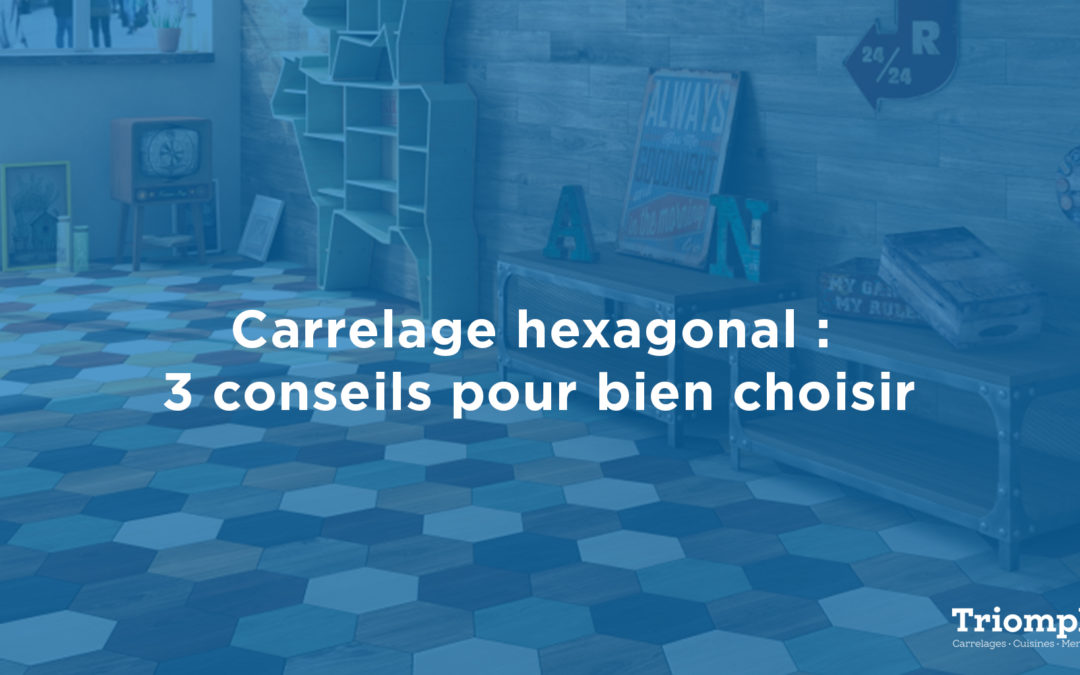Carrelage hexagonal : 3 choses à savoir pour bien choisir